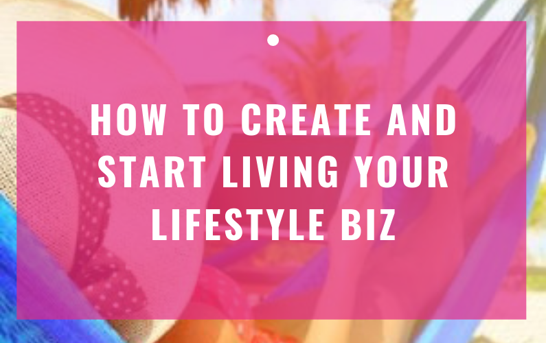 How To Create and Start Living Your Lifestyle Biz