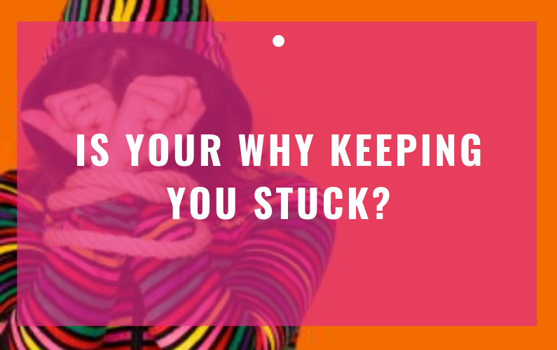 Is Your WHY Keeping You Stuck?