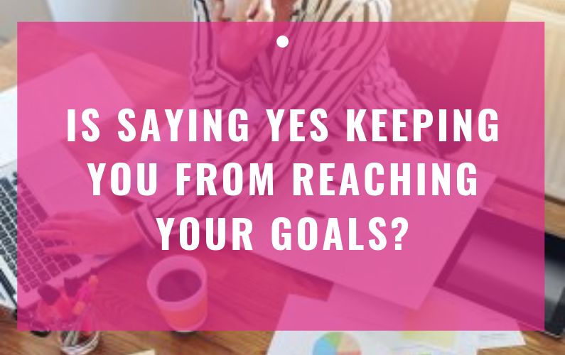 Is Saying YES Keeping You From Reaching Your Goals?