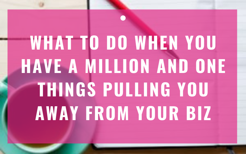 What To Do When You Have A Million And One Things Pulling You Away From Your Biz