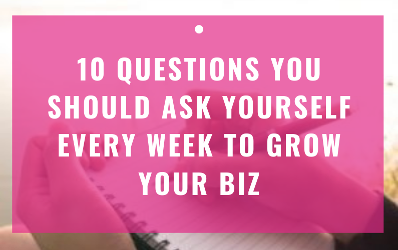 10 Questions You Should Ask Yourself Every Week To Grow Your Biz